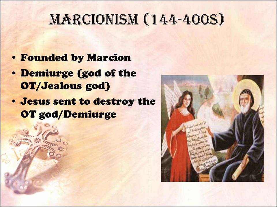 Marcionism (144-400s) Founded by Marcion Demiurge (god of the OT/Jealous god) Jesus sent to destroy the OT god/Demiurge