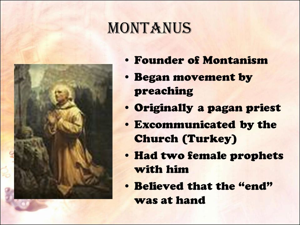 Montanus Founder of Montanism Began movement by preaching Originally a pagan priest Excommunicated by the Church (Turkey) Had two female prophets with him Believed that the end was at hand