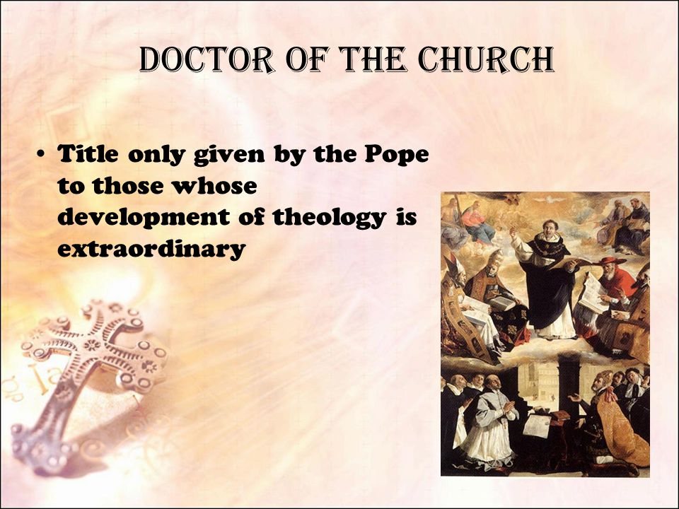 Doctor of the Church Title only given by the Pope to those whose development of theology is extraordinary