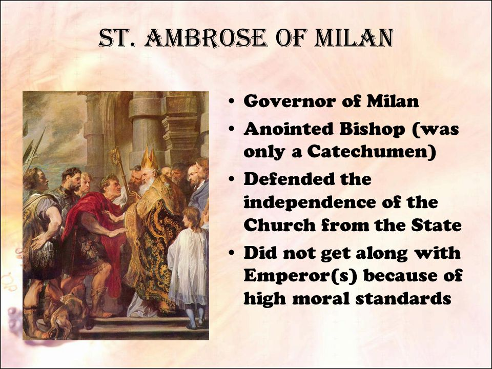 St. Ambrose of Milan Governor of Milan Anointed Bishop (was only a Catechumen) Defended the independence of the Church from the State Did not get alon