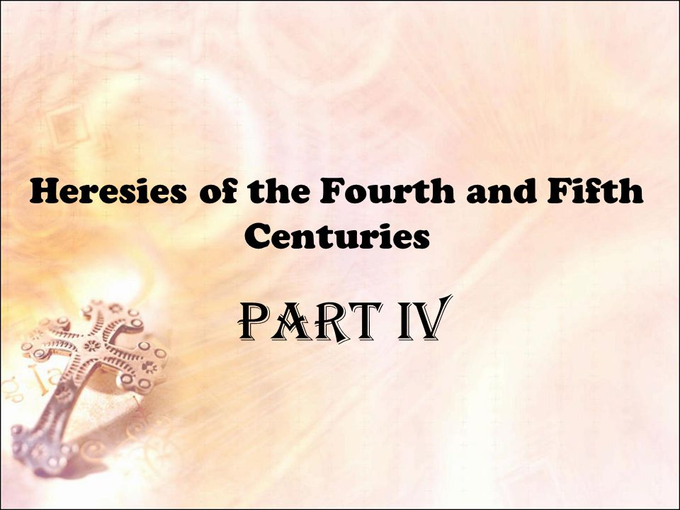 PART IV Heresies of the Fourth and Fifth Centuries