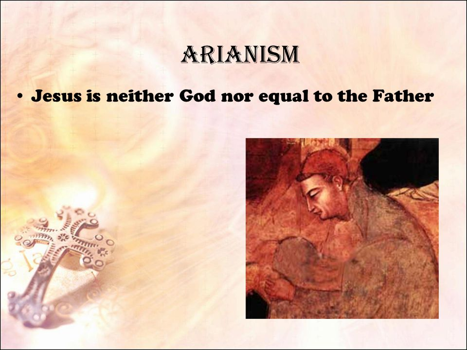 Arianism Jesus is neither God nor equal to the Father
