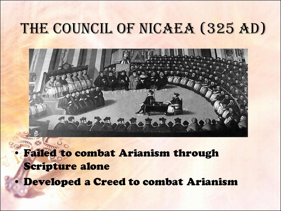 The Council of Nicaea (325 AD) Failed to combat Arianism through Scripture alone Developed a Creed to combat Arianism