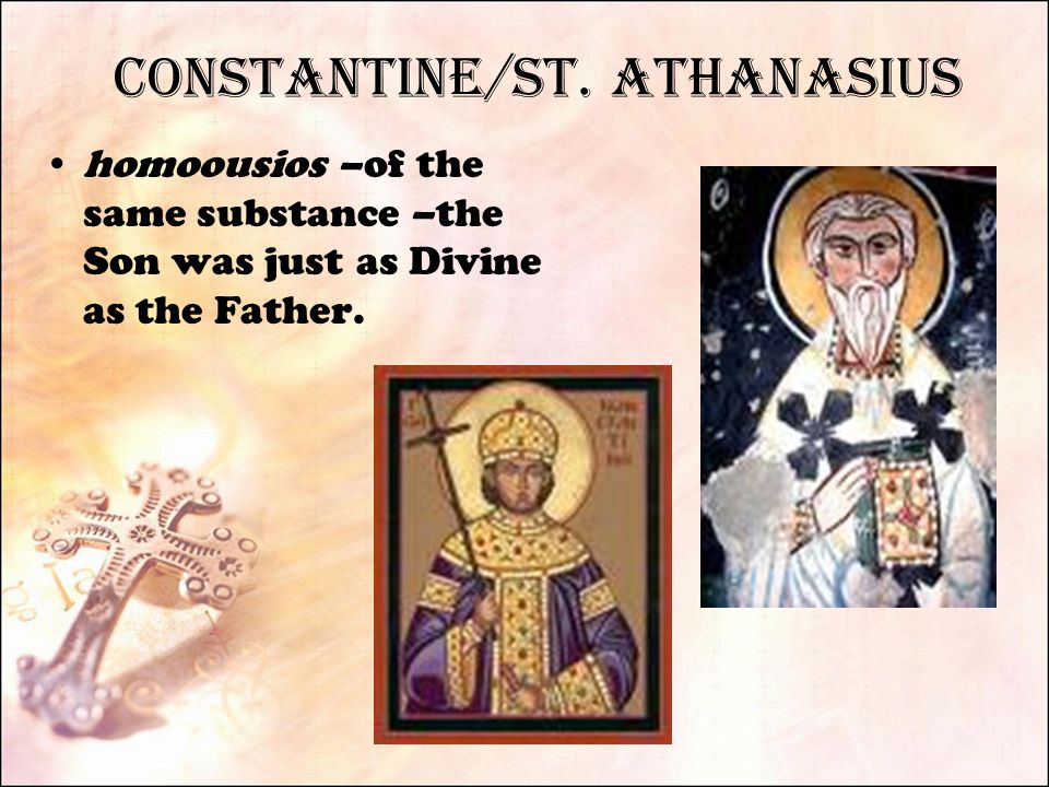 Constantine/St. Athanasius homoousios –of the same substance –the Son was just as Divine as the Father.