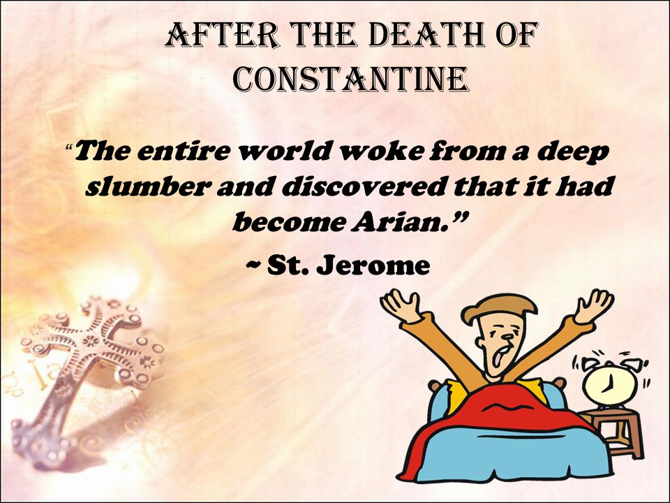 After the Death of Constantine The entire world woke from a deep slumber and discovered that it had become Arian. ~ St.