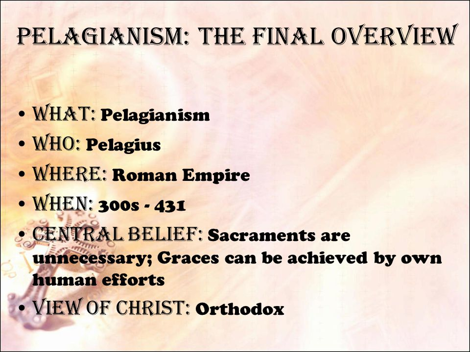 Pelagianism: The final Overview What: Pelagianism Who: Pelagius Where: Roman Empire When: 300s - 431 Central Belief: Sacraments are unnecessary; Graces can be achieved by own human efforts View of Christ: Orthodox