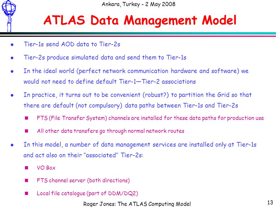 Roger Jones: The ATLAS Computing Model Ankara, Turkey - 2 May 2008 13 ATLAS Data Management Model l Tier-1s send AOD data to Tier-2s l Tier-2s produce simulated data and send them to Tier-1s l In the ideal world (perfect network communication hardware and software) we would not need to define default Tier-1—Tier-2 associations l In practice, it turns out to be convenient (robust ) to partition the Grid so that there are default (not compulsory) data paths between Tier-1s and Tier-2s nFTS (File Transfer System) channels are installed for these data paths for production use nAll other data transfers go through normal network routes l In this model, a number of data management services are installed only at Tier-1s and act also on their associated Tier-2s: nVO Box nFTS channel server (both directions) nLocal file catalogue (part of DDM/DQ2)