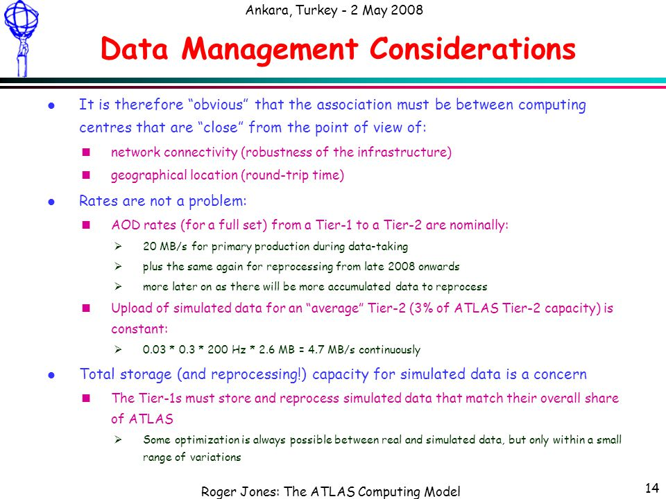 Roger Jones: The ATLAS Computing Model Ankara, Turkey - 2 May 2008 14 Data Management Considerations l It is therefore obvious that the association must be between computing centres that are close from the point of view of: nnetwork connectivity (robustness of the infrastructure) ngeographical location (round-trip time) l Rates are not a problem: nAOD rates (for a full set) from a Tier-1 to a Tier-2 are nominally:  20 MB/s for primary production during data-taking  plus the same again for reprocessing from late 2008 onwards  more later on as there will be more accumulated data to reprocess nUpload of simulated data for an average Tier-2 (3% of ATLAS Tier-2 capacity) is constant:  0.03 * 0.3 * 200 Hz * 2.6 MB = 4.7 MB/s continuously l Total storage (and reprocessing!) capacity for simulated data is a concern nThe Tier-1s must store and reprocess simulated data that match their overall share of ATLAS  Some optimization is always possible between real and simulated data, but only within a small range of variations
