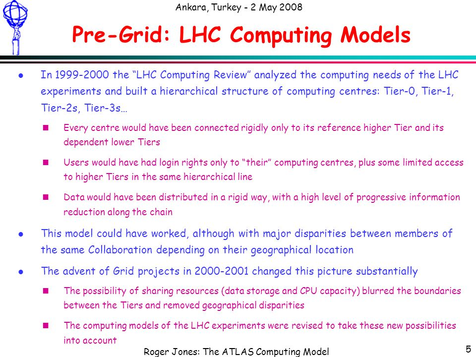 Roger Jones: The ATLAS Computing Model Ankara, Turkey - 2 May 2008 6 Pre-Grid: HEP Work Models l The work model of most HEP physicists did not evolve much during the last 20 years: nLog into a large computing centre where you have access nUse the local batch facility for bulk analysis nKeep your program files on a distributed file system (usually AFS or NFS) nHave a sample of data on group/project space on disk (also on AFS or NFS) nAccess the bulk of the data in a mass storage system ( tape ) through a staging front-end disk cache l Therefore the initial expectations for a Grid system were rather simple: nHave a Grid login to gain access to all facilities from the home computer nHave a simple job submission system ( gsub instead of bsub …) nList, read, write files anywhere using a Grid file system (seen as an extension of AFS) l As we all know, all this turned out to be much easier said than done.