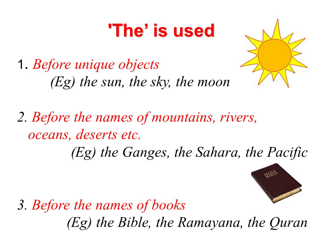 'The' is used 1. Before unique objects (Eg) the sun, the sky, the moon 2. Before the names of mountains, rivers, oceans, deserts etc. (Eg) the Ganges,