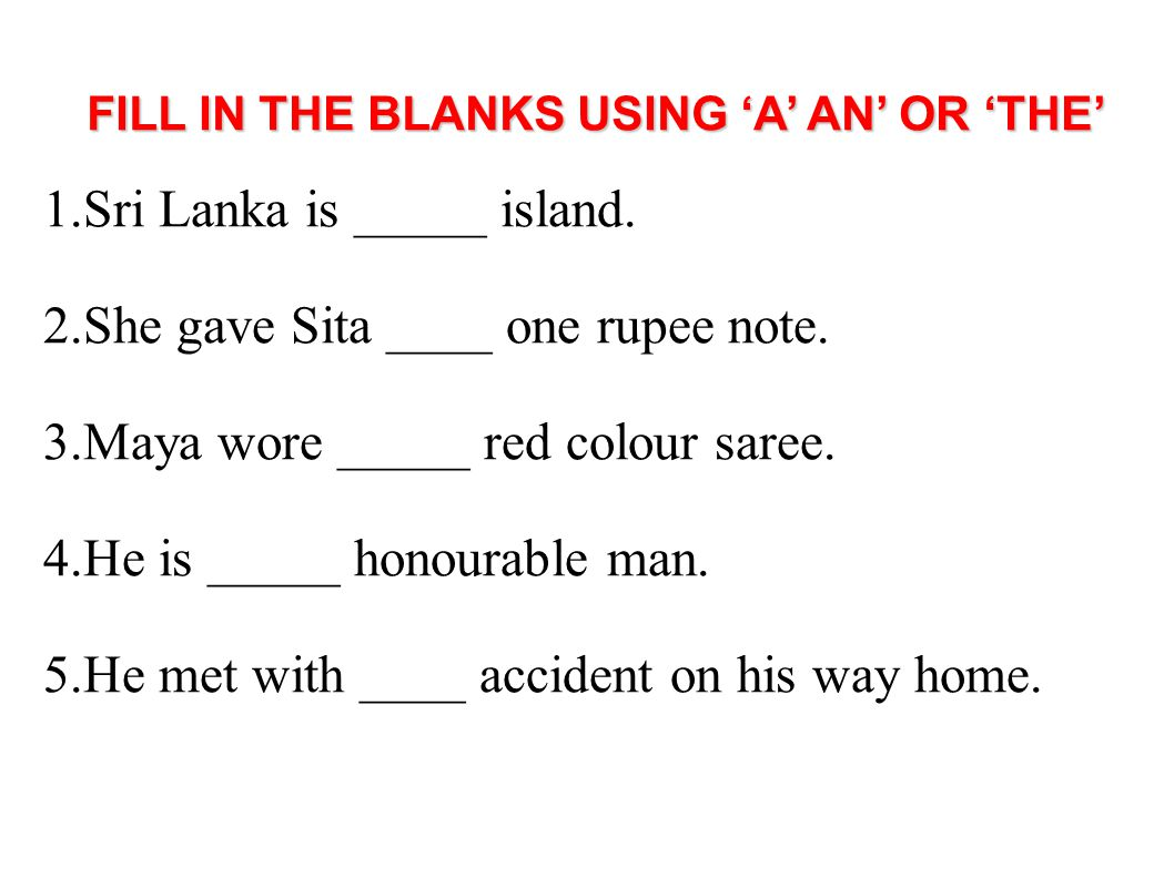 FILL IN THE BLANKS USING 'A' AN' OR 'THE' 1.Sri Lanka is _____ island. 2.She gave Sita ____ one rupee note. 3.Maya wore _____ red colour saree. 4.He i