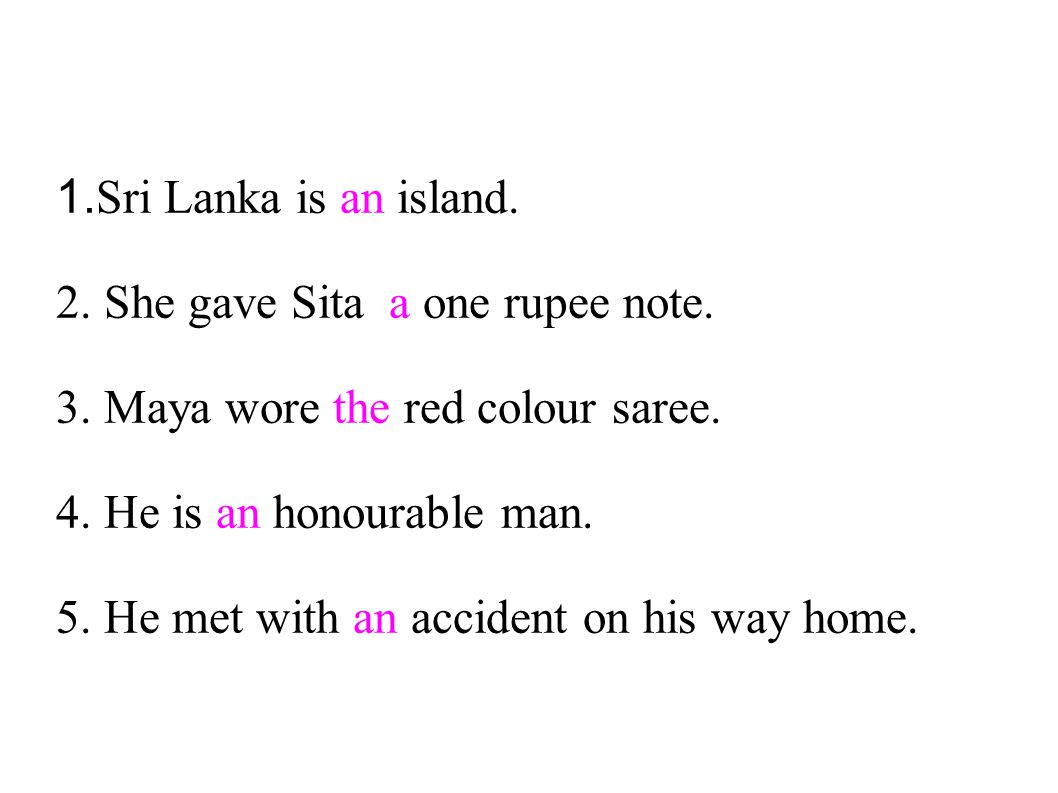 1. Sri Lanka is an island. 2. She gave Sita a one rupee note. 3. Maya wore the red colour saree. 4. He is an honourable man. 5. He met with an acciden