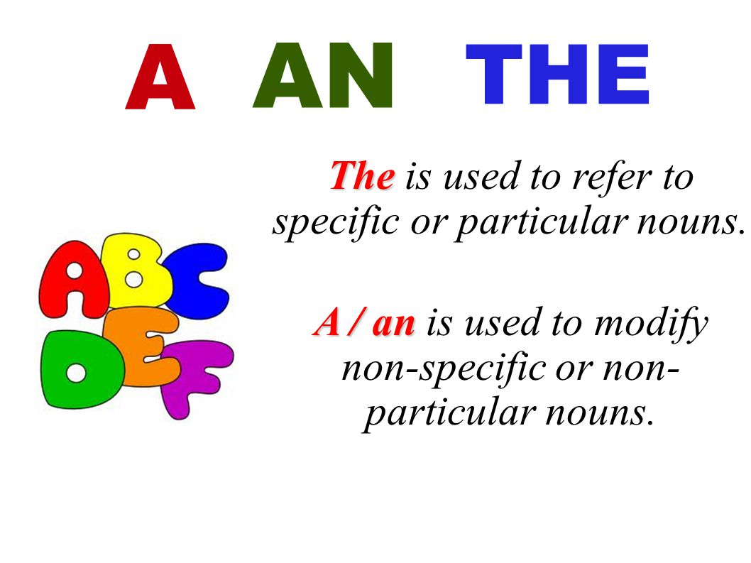 The The is used to refer to specific or particular nouns. A / an A / an is used to modify non-specific or non- particular nouns. AN THE A