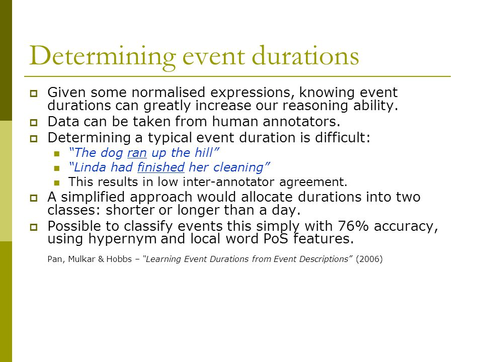 Determining event durations  Given some normalised expressions, knowing event durations can greatly increase our reasoning ability.