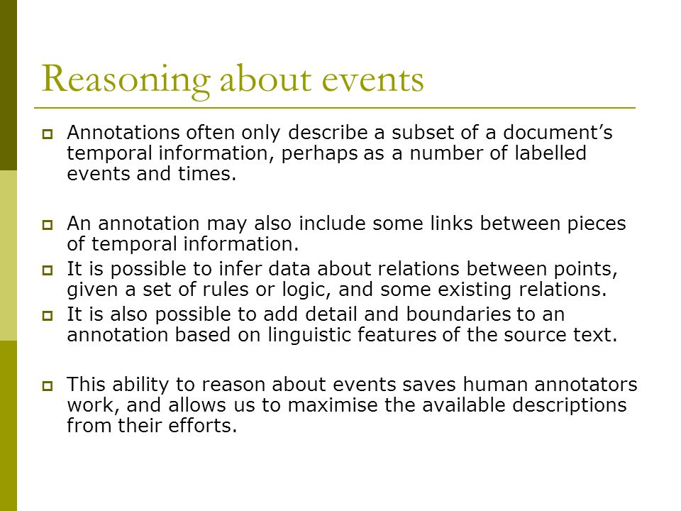 Reasoning about events  Annotations often only describe a subset of a document's temporal information, perhaps as a number of labelled events and times.