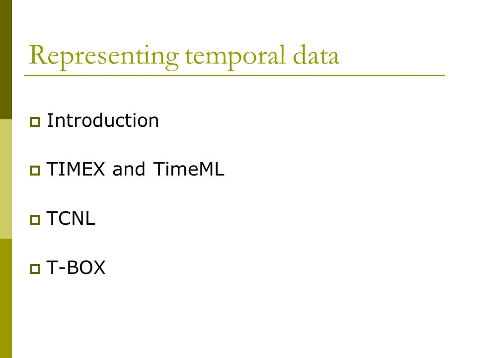 Representing temporal data  Introduction  TIMEX and TimeML  TCNL  T-BOX