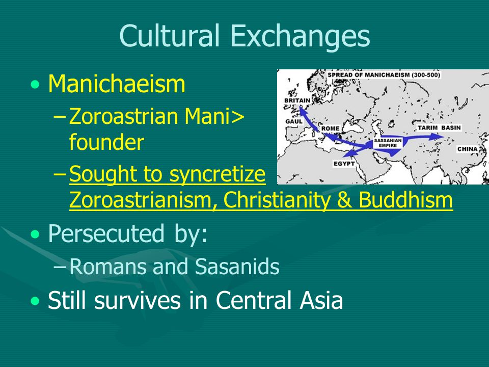 Cultural Exchanges Manichaeism – –Zoroastrian Mani> founder – –Sought to syncretize Zoroastrianism, Christianity & Buddhism Persecuted by: – –Romans and Sasanids Still survives in Central Asia