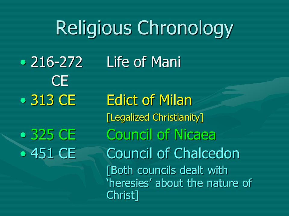 Religious Chronology 216-272 Life of Mani216-272 Life of Mani CE CE 313 CEEdict of Milan [Legalized Christianity]313 CEEdict of Milan [Legalized Christianity] 325 CECouncil of Nicaea325 CECouncil of Nicaea 451 CECouncil of Chalcedon [Both councils dealt with 'heresies' about the nature of Christ]451 CECouncil of Chalcedon [Both councils dealt with 'heresies' about the nature of Christ]