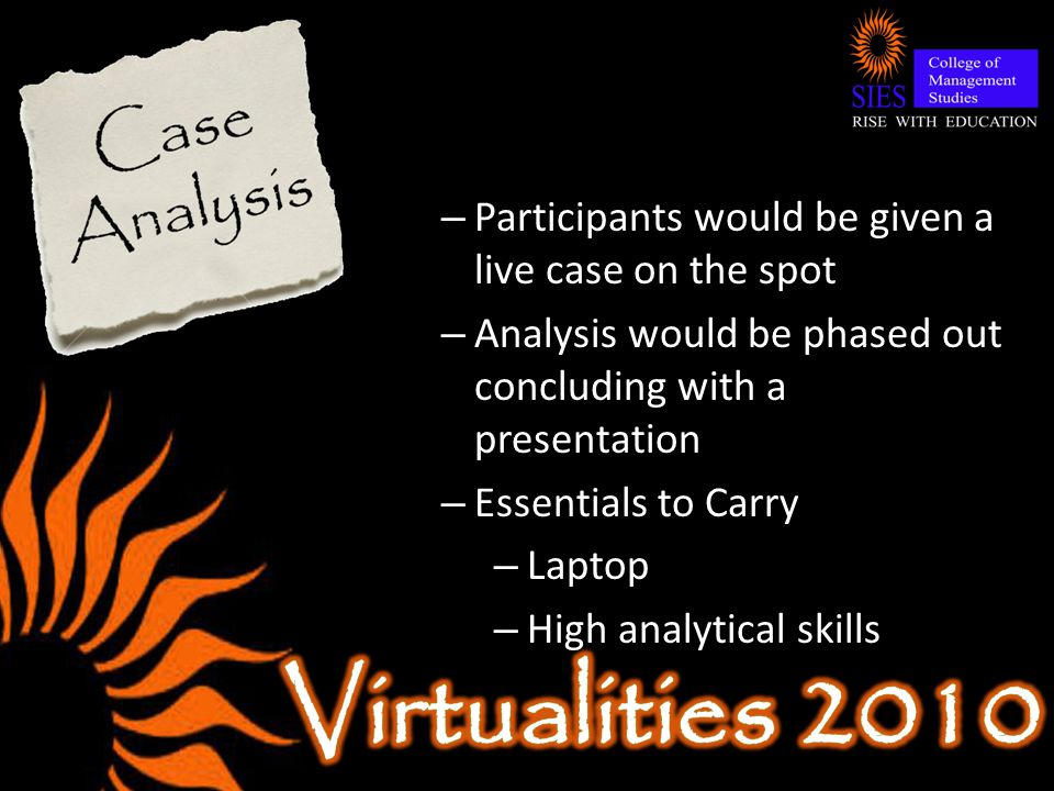 – Participants would be given a live case on the spot – Analysis would be phased out concluding with a presentation – Essentials to Carry – Laptop – High analytical skills