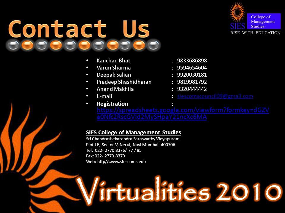 Kanchan Bhat : 9833686898 Varun Sharma: 9594654604 Deepak Salian: 9920030181 Pradeep Shashidharan: 9819981792 Anand Makhija: 9320444442 E-mail : siescomscouncil09@gmail.comsiescomscouncil09@gmail.com Registration: https://spreadsheets.google.com/viewform formkey=dGZV a0Nfc2RscGVId2MySHpaY21ncXc6MA https://spreadsheets.google.com/viewform formkey=dGZV a0Nfc2RscGVId2MySHpaY21ncXc6MA SIES College of Management Studies Sri Chandrashekarendra Saraswathy Vidyapuram Plot I E, Sector V, Nerul, Navi Mumbai- 400706 Tel: 022- 2770 8376/ 77 / 85 Fax: 022- 2770 8379 Web: http//.www.siescoms.edu