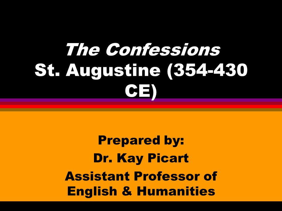 The Confessions St.Augustine (354-430 CE) Prepared by: Dr.