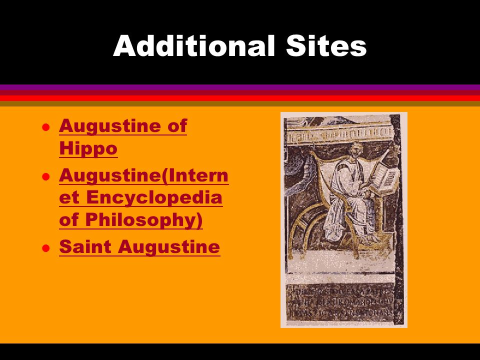 Additional Sites l Augustine of Hippo Augustine of Hippo l Augustine(Intern et Encyclopedia of Philosophy) Augustine(Intern et Encyclopedia of Philosophy) l Saint Augustine Saint Augustine