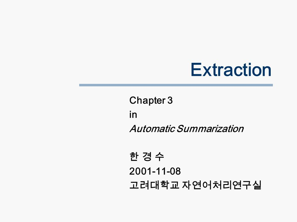 Extraction Chapter 3 in Automatic Summarization 한 경 수 2001-11-08 고려대학교 자연어처리연구실