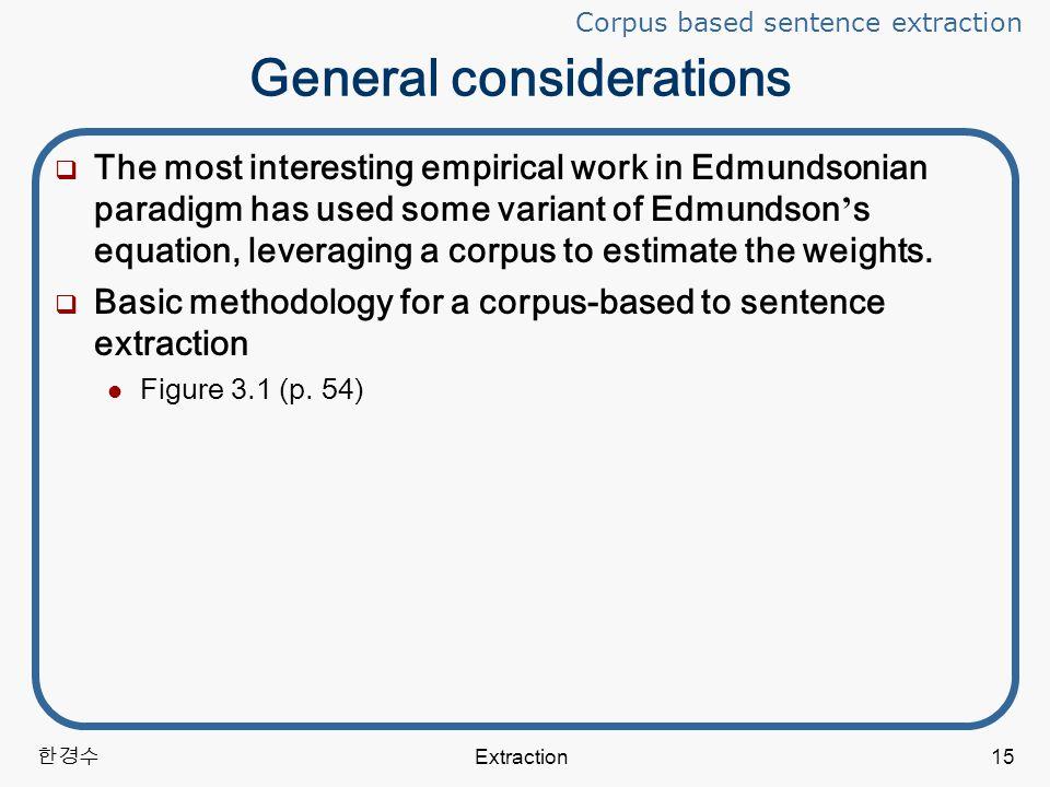 한경수 Extraction15 General considerations  The most interesting empirical work in Edmundsonian paradigm has used some variant of Edmundson ' s equation, leveraging a corpus to estimate the weights.