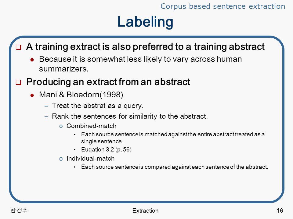 한경수 Extraction16 Labeling  A training extract is also preferred to a training abstract Because it is somewhat less likely to vary across human summarizers.