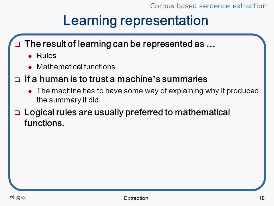 한경수 Extraction18 Learning representation  The result of learning can be represented as … Rules Mathematical functions  If a human is to trust a machine ' s summaries The machine has to have some way of explaining why it produced the summary it did.