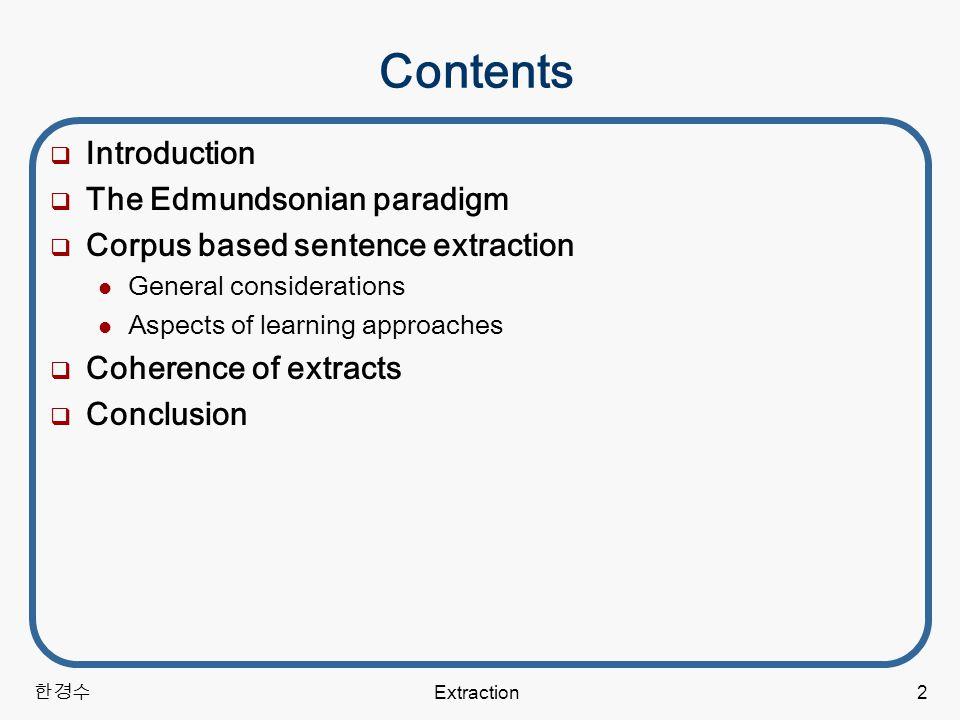 한경수 Extraction2 Contents  Introduction  The Edmundsonian paradigm  Corpus based sentence extraction General considerations Aspects of learning approaches  Coherence of extracts  Conclusion