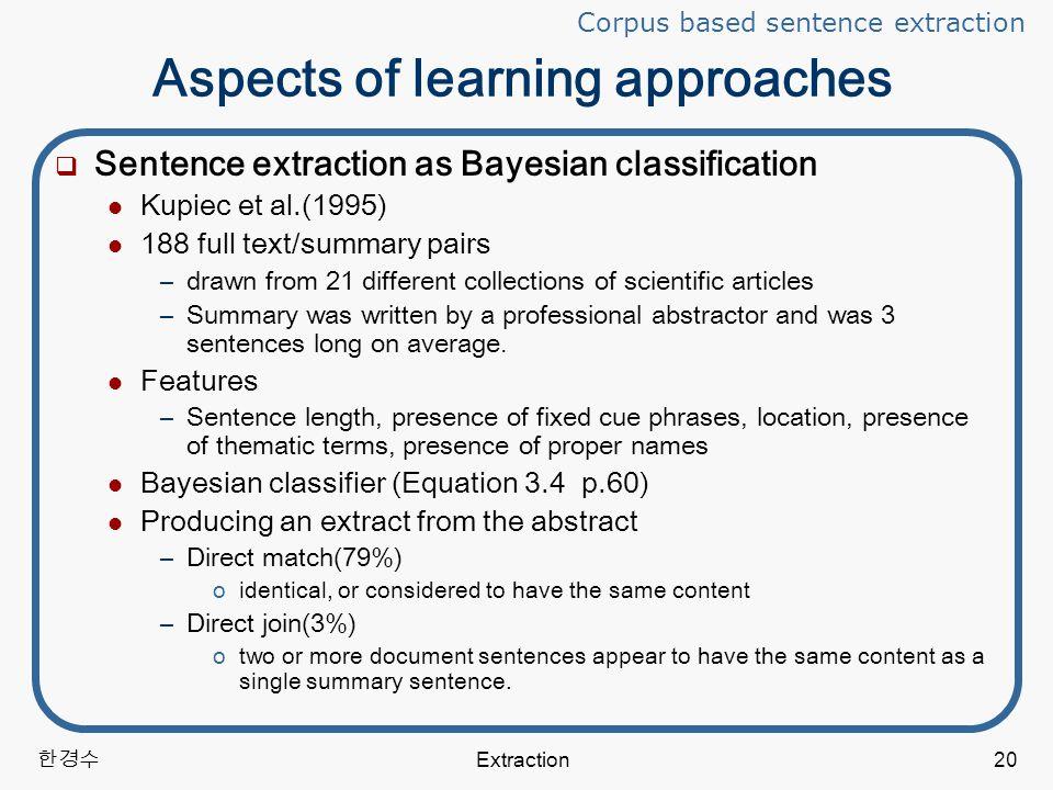 한경수 Extraction20 Aspects of learning approaches  Sentence extraction as Bayesian classification Kupiec et al.(1995) 188 full text/summary pairs –drawn from 21 different collections of scientific articles –Summary was written by a professional abstractor and was 3 sentences long on average.