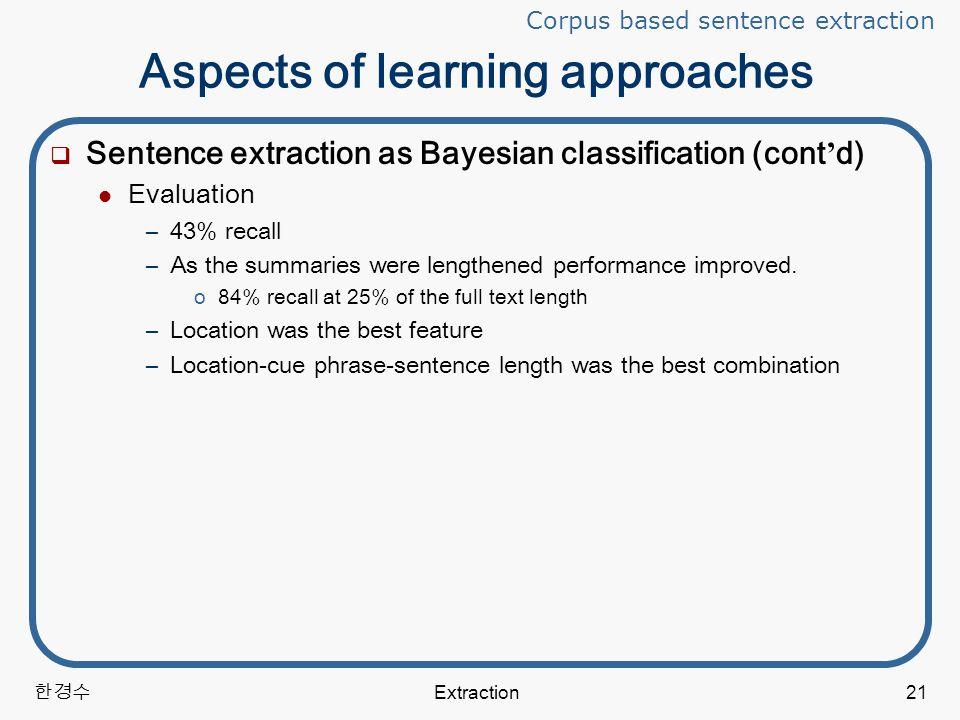 한경수 Extraction21 Aspects of learning approaches  Sentence extraction as Bayesian classification (cont ' d) Evaluation –43% recall –As the summaries were lengthened performance improved.