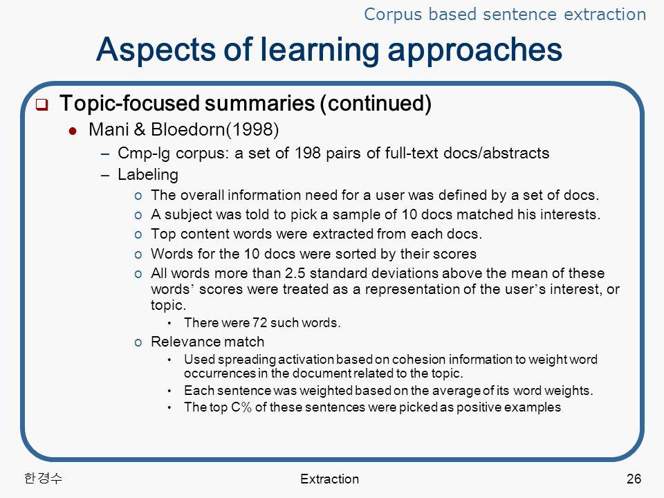 한경수 Extraction26 Aspects of learning approaches  Topic-focused summaries (continued) Mani & Bloedorn(1998) –Cmp-lg corpus: a set of 198 pairs of full-text docs/abstracts –Labeling oThe overall information need for a user was defined by a set of docs.