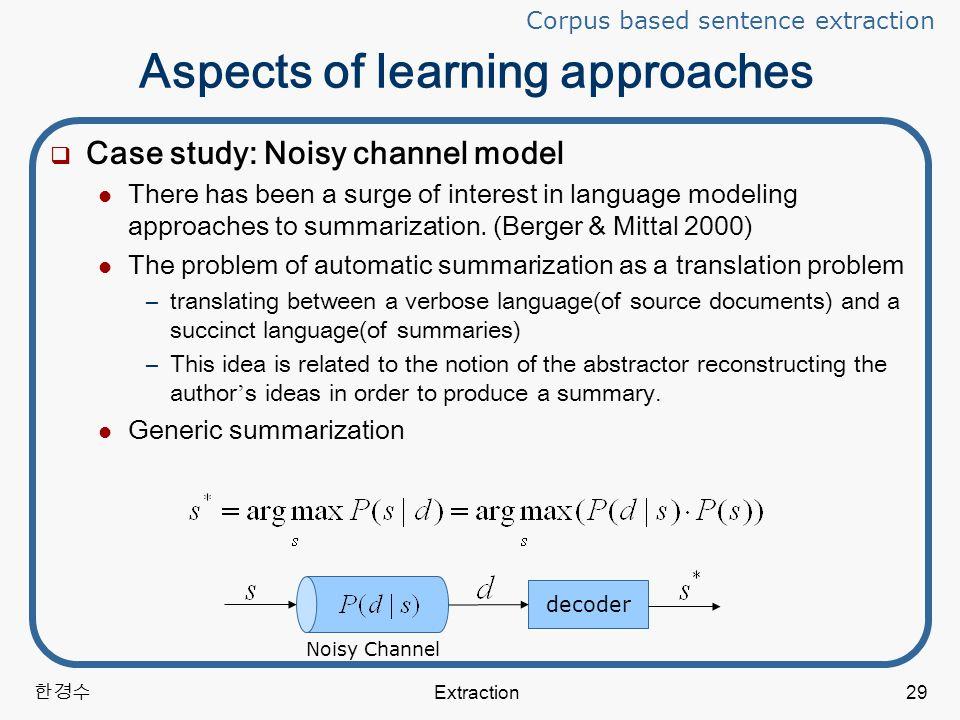 한경수 Extraction29 Aspects of learning approaches  Case study: Noisy channel model There has been a surge of interest in language modeling approaches to summarization.
