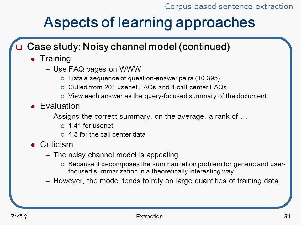 한경수 Extraction31 Aspects of learning approaches  Case study: Noisy channel model (continued) Training –Use FAQ pages on WWW oLists a sequence of question-answer pairs (10,395) oCulled from 201 usenet FAQs and 4 call-center FAQs oView each answer as the query-focused summary of the document Evaluation –Assigns the correct summary, on the average, a rank of … o1.41 for usenet o4.3 for the call center data Criticism –The noisy channel model is appealing oBecause it decomposes the summarization problem for generic and user- focused summarization in a theoretically interesting way –However, the model tends to rely on large quantities of training data.
