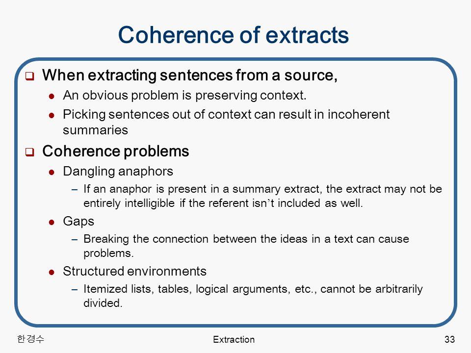 한경수 Extraction33 Coherence of extracts  When extracting sentences from a source, An obvious problem is preserving context.