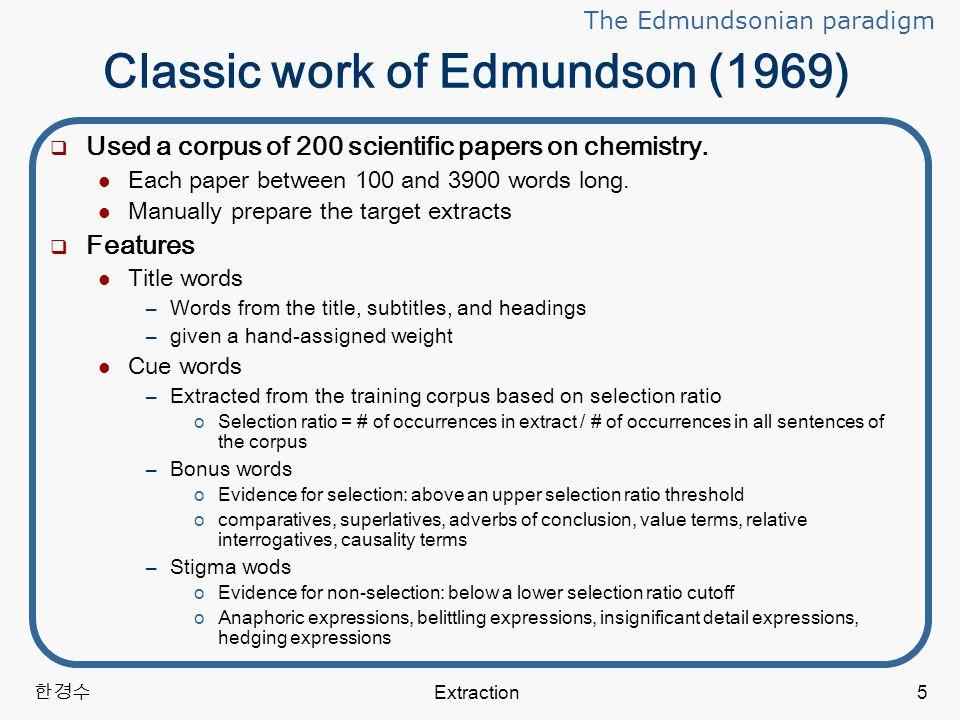 한경수 Extraction5 Classic work of Edmundson (1969)  Used a corpus of 200 scientific papers on chemistry.