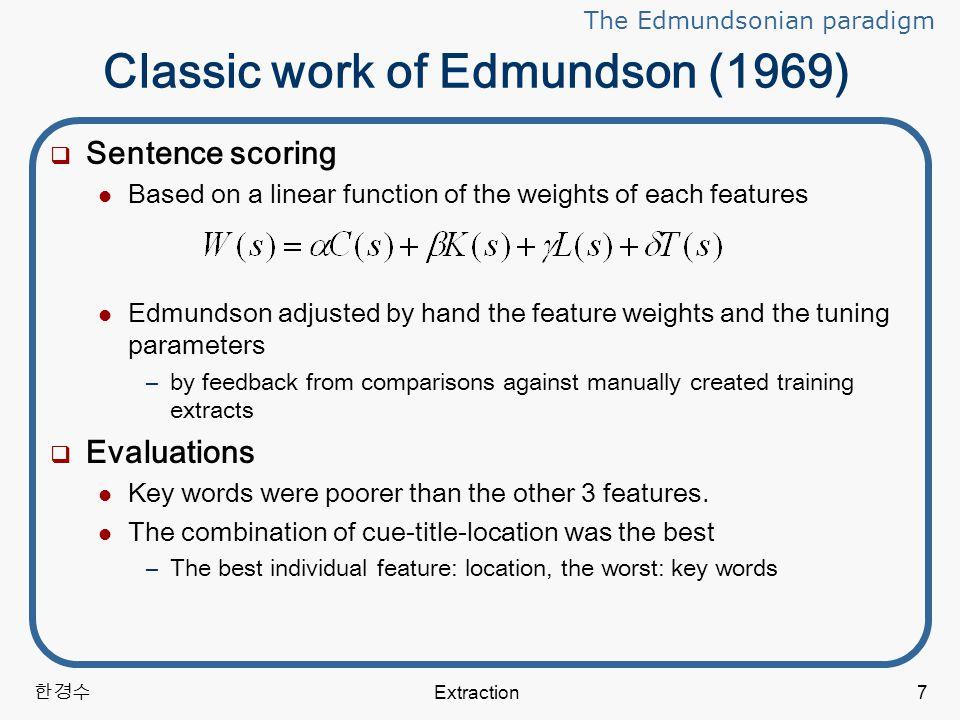 한경수 Extraction28 Aspects of learning approaches  Topic-focused summaries (continued) Mani & Bloedorn(1998) (continued) –Evaluation oIn user-focused summaries, the number of topic keywords in a sentnece was the single most influential feature.