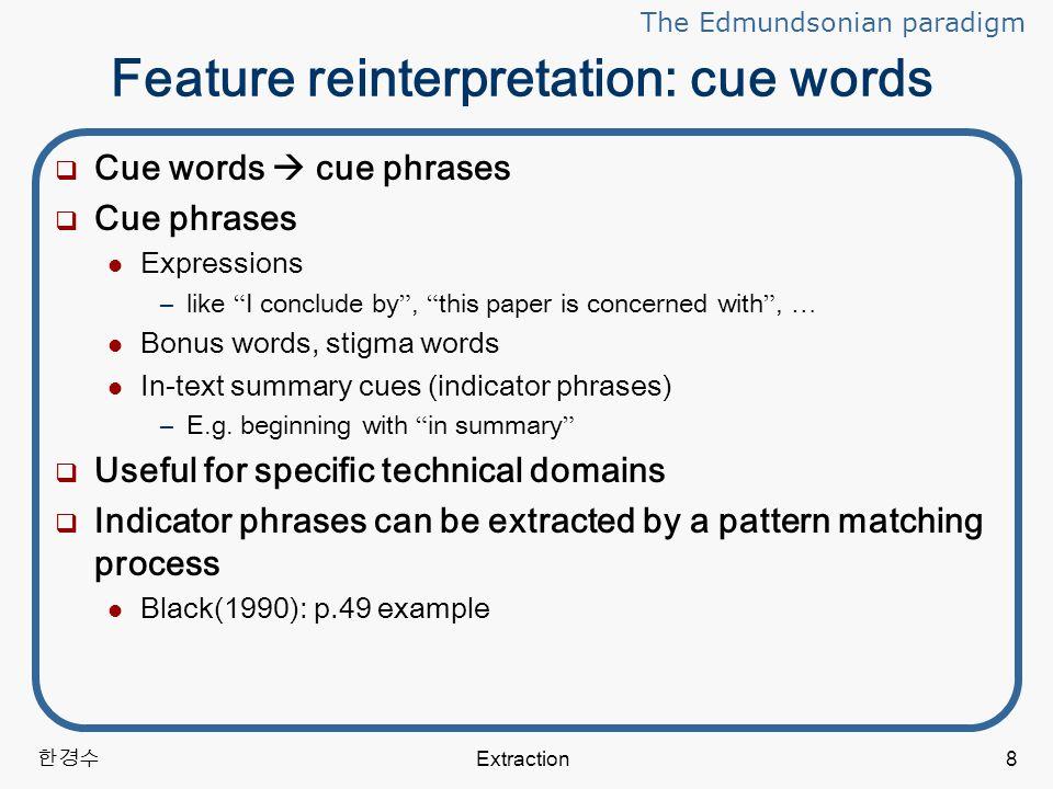 한경수 Extraction8 Feature reinterpretation: cue words  Cue words  cue phrases  Cue phrases Expressions –like I conclude by , this paper is concerned with , … Bonus words, stigma words In-text summary cues (indicator phrases) –E.g.