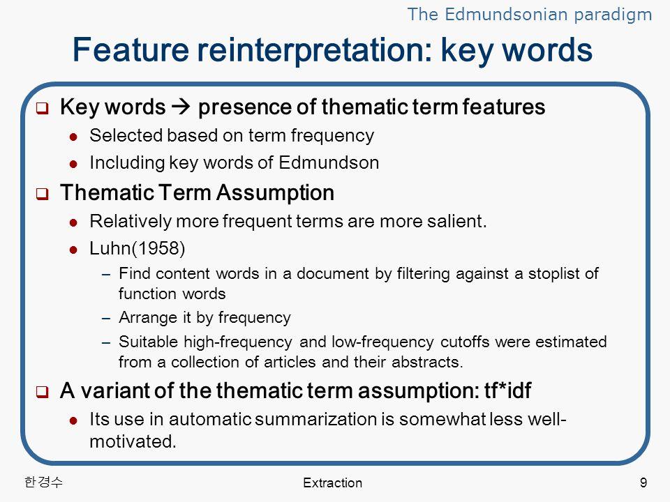 한경수 Extraction9 Feature reinterpretation: key words  Key words  presence of thematic term features Selected based on term frequency Including key words of Edmundson  Thematic Term Assumption Relatively more frequent terms are more salient.