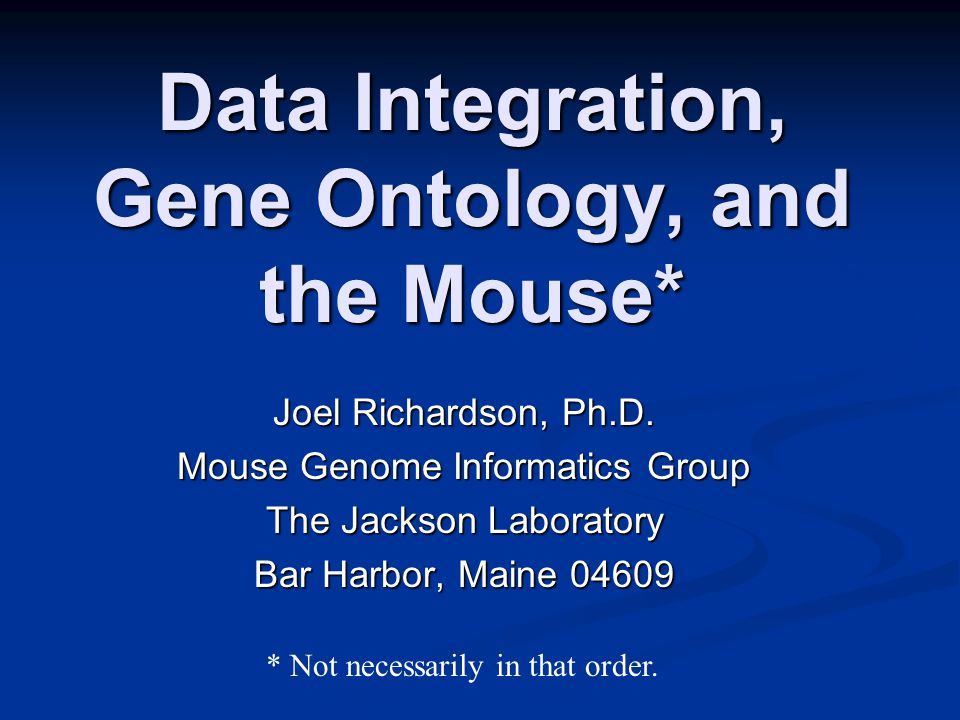 Data Integration, Gene Ontology, and the Mouse* Joel Richardson, Ph.D.