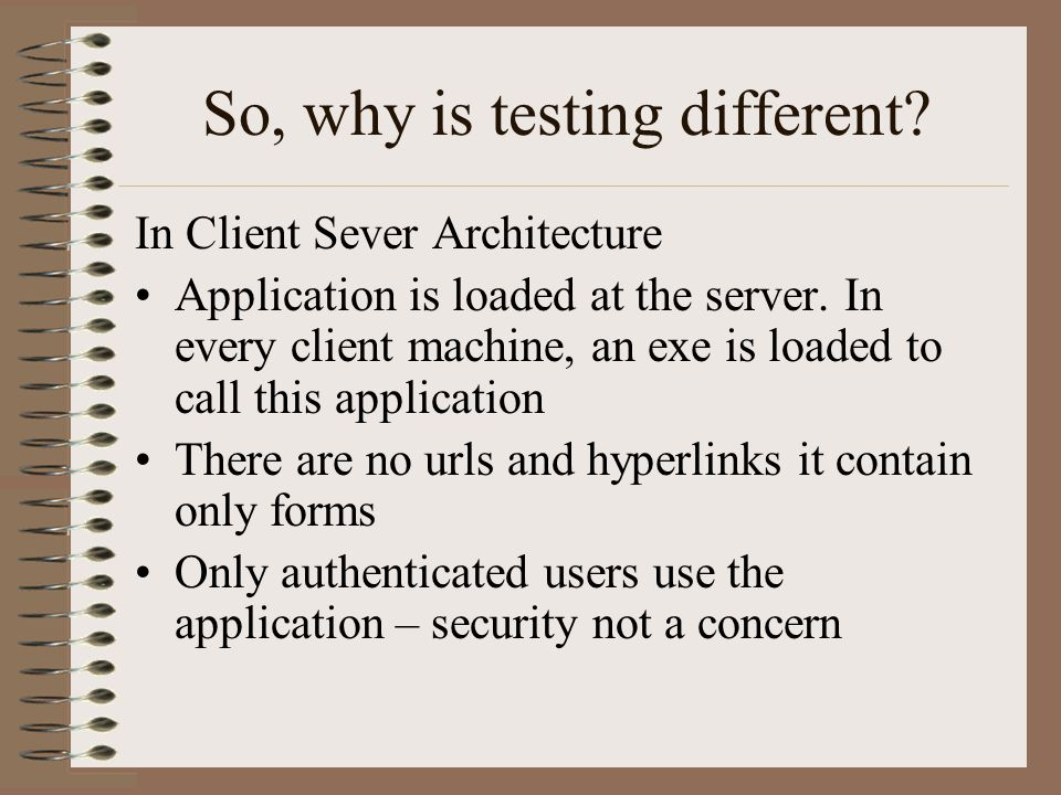 So, why is testing different? In Client Sever Architecture Application is loaded at the server. In every client machine, an exe is loaded to call this