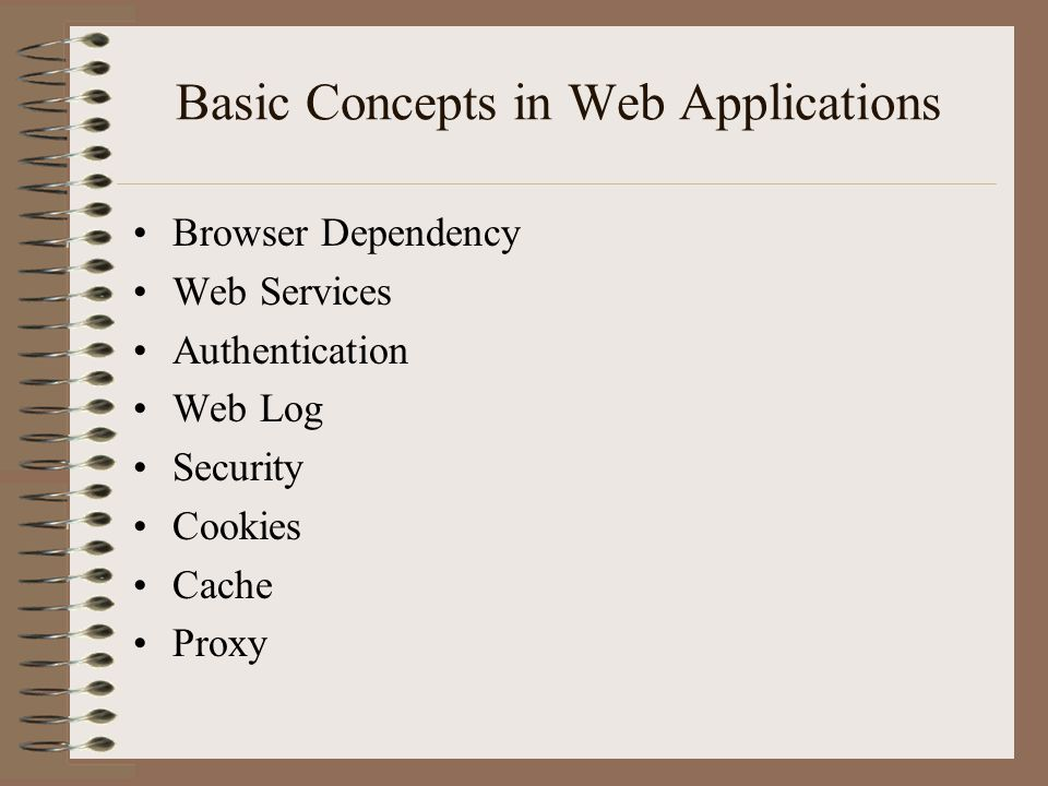 Basic Concepts in Web Applications Browser Dependency Web Services Authentication Web Log Security Cookies Cache Proxy