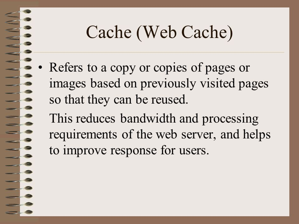 Cache (Web Cache) Refers to a copy or copies of pages or images based on previously visited pages so that they can be reused. This reduces bandwidth a