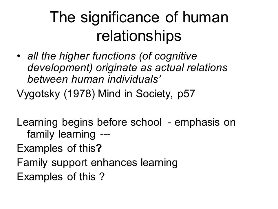 The significance of human relationships all the higher functions (of cognitive development) originate as actual relations between human individuals' Vygotsky (1978) Mind in Society, p57 Learning begins before school - emphasis on family learning --- Examples of this.