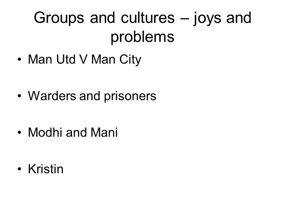 Groups and cultures – joys and problems Man Utd V Man City Warders and prisoners Modhi and Mani Kristin