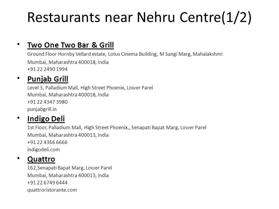 Restaurants near Nehru Centre(1/2) Two One Two Bar & Grill Ground Floor Hornby Vellard estate, Lotus Cinema Building, M Sangi Marg, Mahalakshmi Mumbai, Maharashtra 400018, India +91 22 2490 1994 Punjab Grill Level 3, Palladium Mall, High Street Phoenix, Lower Parel Mumbai, Maharashtra 400018, India +91 22 4347 3980 punjabgrill.in Indigo Deli 1st Floor, Palladium Mall, High Street Phoenix,, Senapati Bapat Marg, Lower Parel Mumbai, Maharashtra 400013, India +91 22 4366 6666 indigodeli.com Quattro 162,Senapati Bapat Marg, Lower Parel Mumbai, Maharashtra 400013, India +91 22 6749 6444 quattroristorante.com