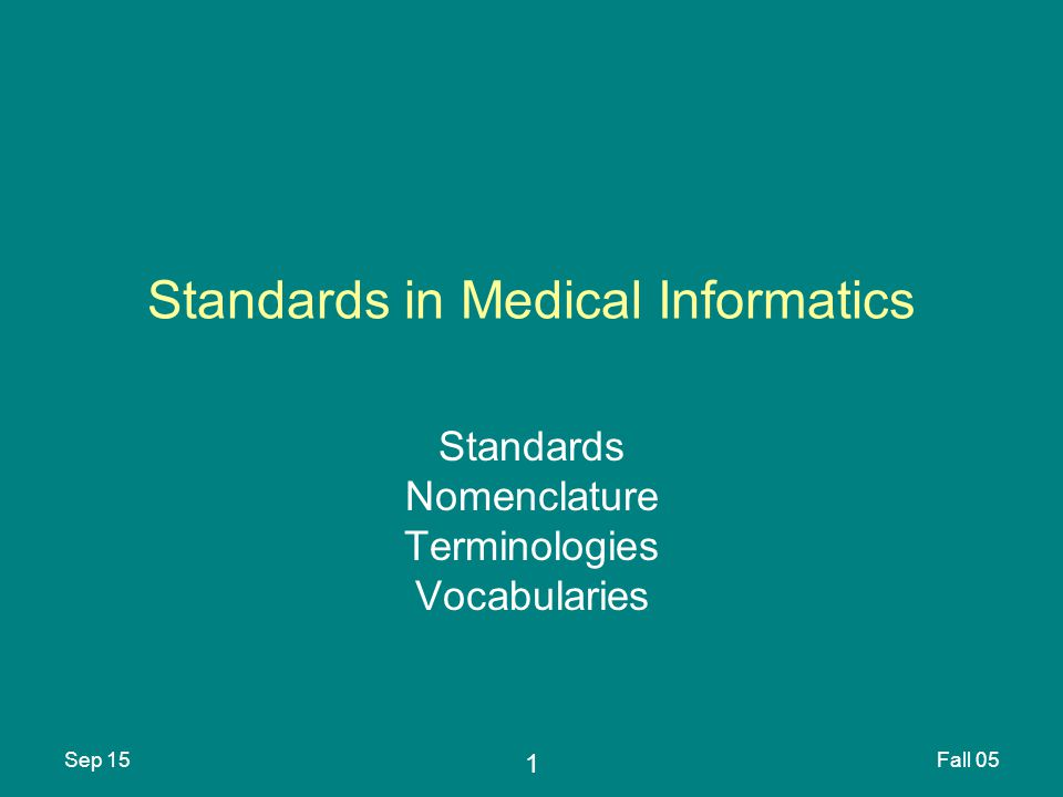 1 Sep 15Fall 05 Standards in Medical Informatics Standards Nomenclature Terminologies Vocabularies