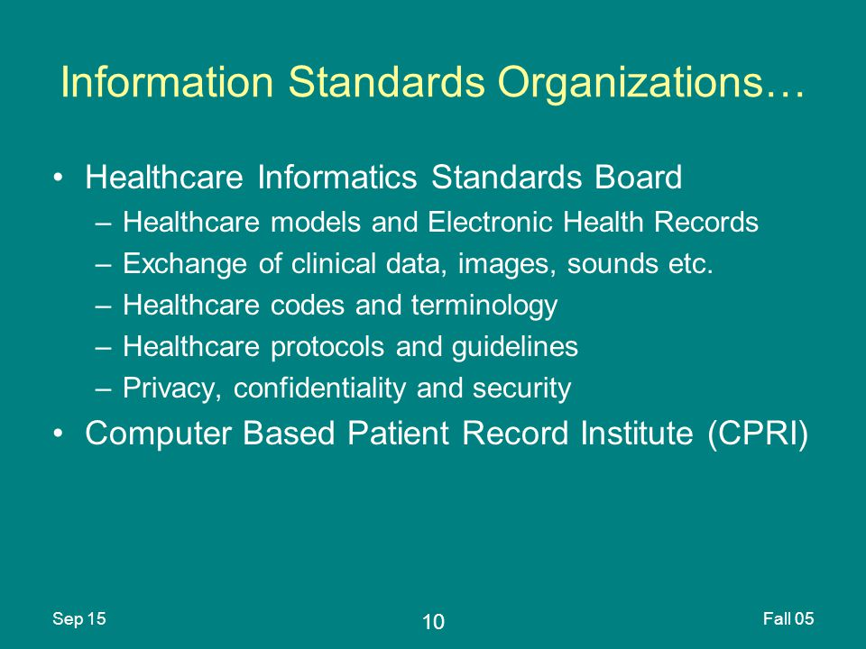 10 Sep 15Fall 05 Information Standards Organizations… Healthcare Informatics Standards Board –Healthcare models and Electronic Health Records –Exchange of clinical data, images, sounds etc.